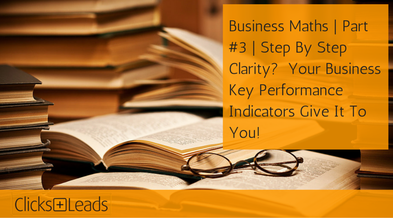 Business Maths - Part #3 - Step By Step Clarity- Your Business Key Performance Indicators Give It To You!
